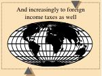 and increasingly to foreign income taxes as well
