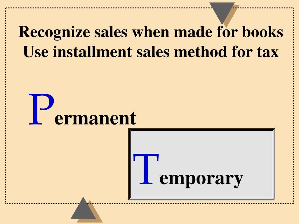 Recognize sales when made for books  Use installment sales method for tax