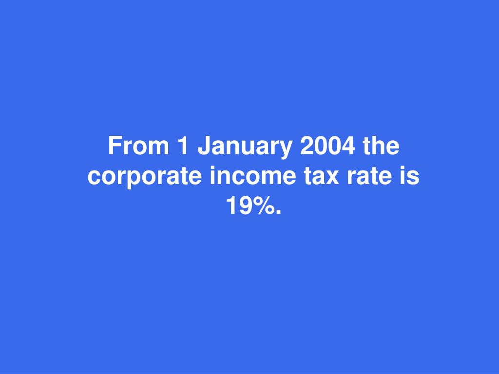 From 1 January 2004 the corporate income tax rate is 19%.