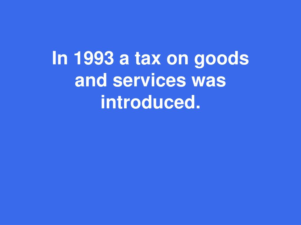 In 1993 a tax on goods and services was introduced.
