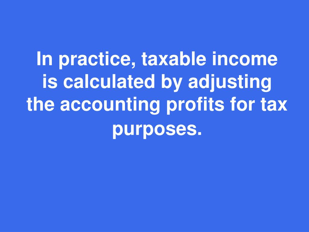 In practice, taxable income is calculated by adjusting the accounting profits for tax purposes.