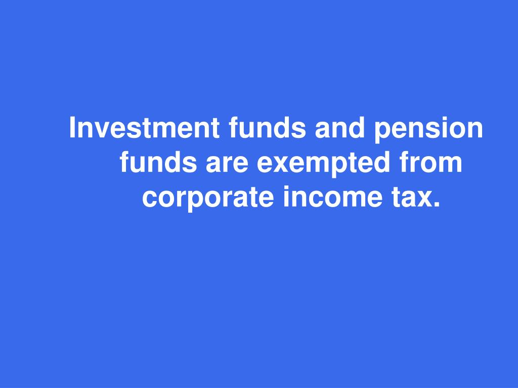 Investment funds and pension funds are exempted from corporate income tax