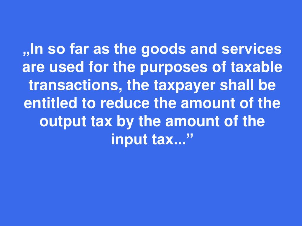 """In so far as the goods and services are used for the purposes of taxable transactions, the taxpayer shall be entitled"