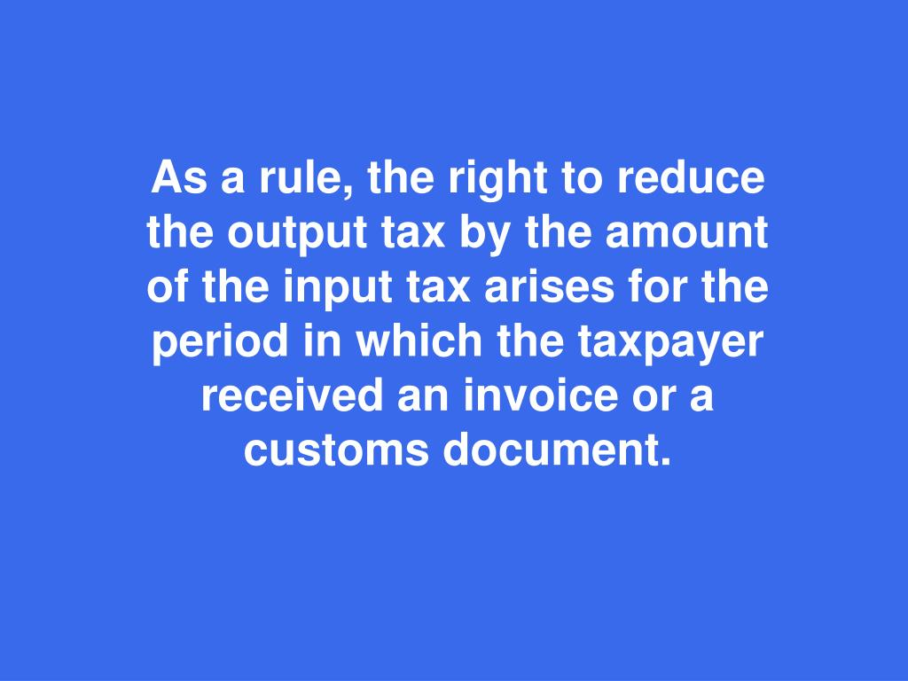 As a rule, the right to reduce the output tax by the amount of the input tax arises for the period in which the taxpayer received an invoice or a customs document.