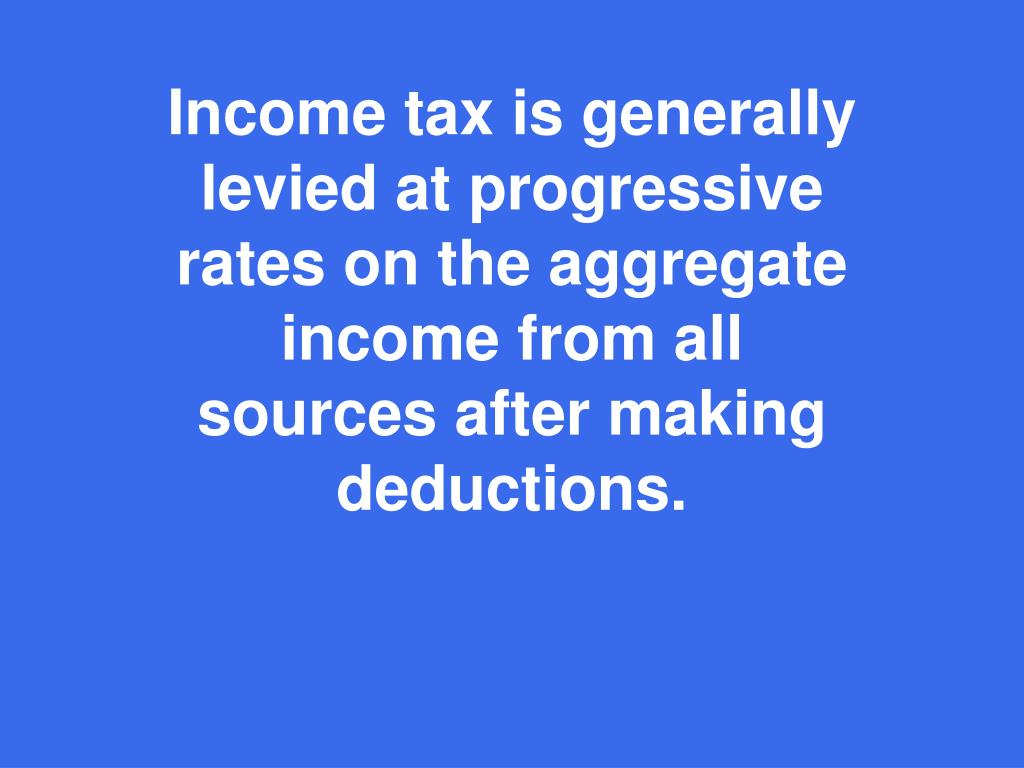 Income tax is generally levied at progressive rates on the aggregate income from all sources after