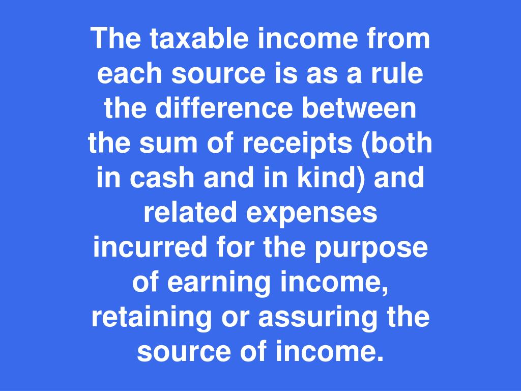 The taxable income from each source is as a rule the difference between the sum of receipts (both in cash and in kind) and related expenses incurred for the purpose