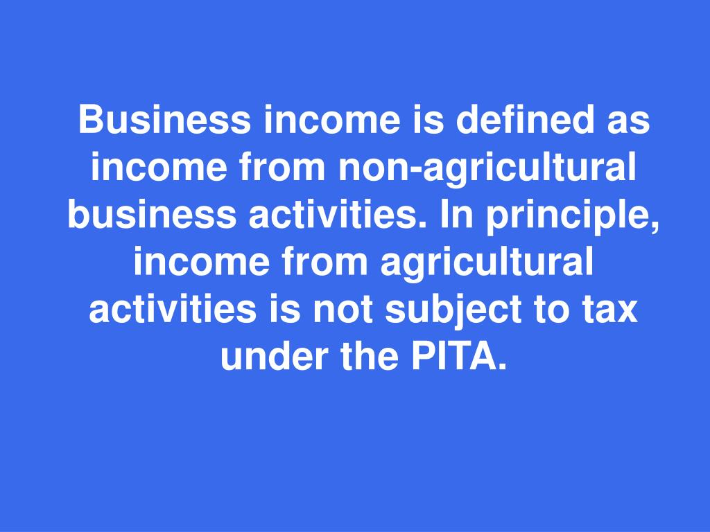 Business income is defined as income from non-agricultural business activities. In principle, income from agricultural activities is not subject to tax under the