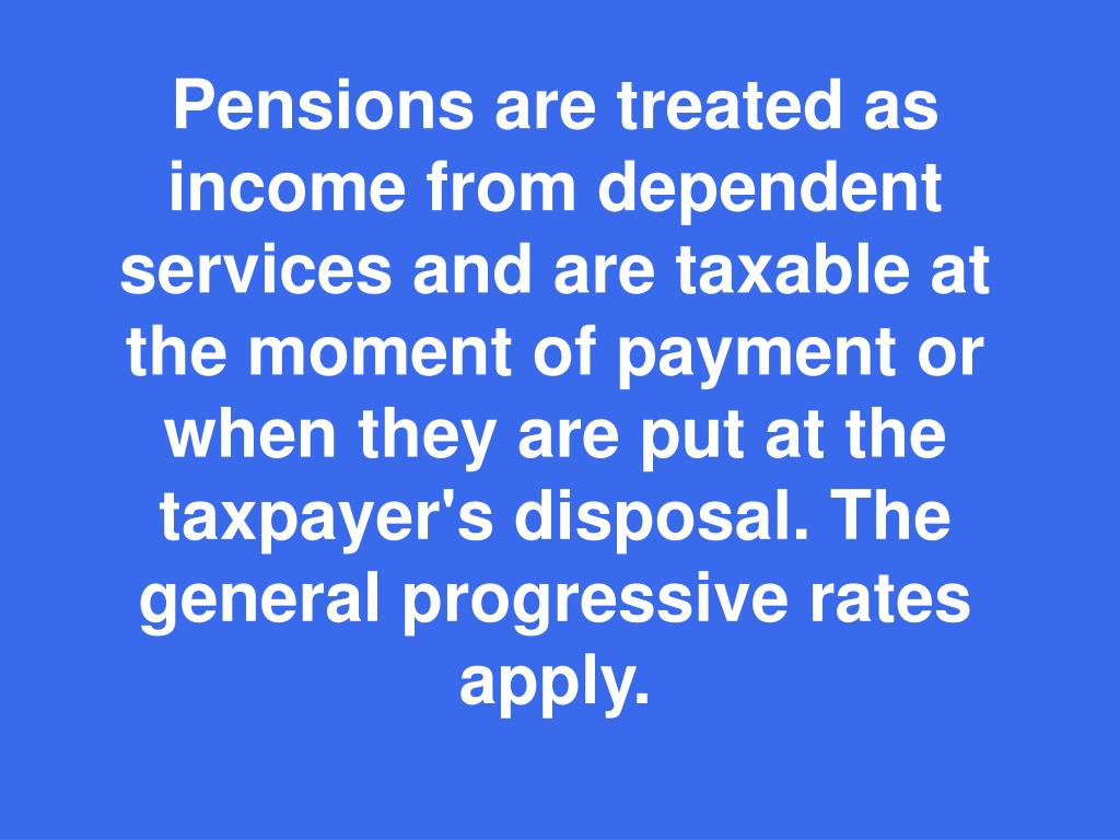 Pensions are treated as income from dependent services and are taxable at the moment of payment or when they are put at the taxpayer's disposal. The general progressive rates apply.
