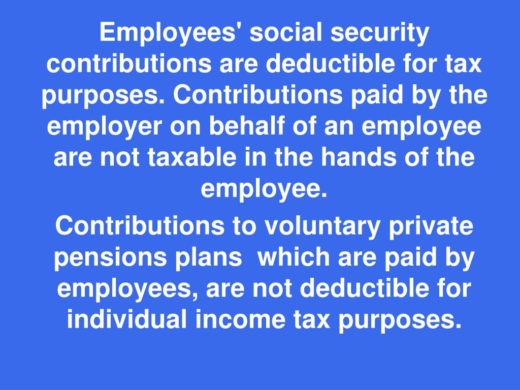 Employees' social security contributions are deductible for tax purposes. Contributions paid by the employer on behalf of an employee are not taxable in the hands of the employee.