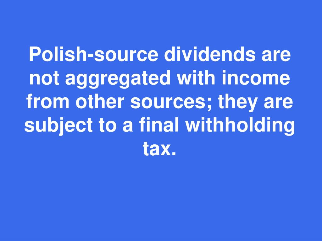 Polish-source dividends are not aggregated with income from other sources; they are subject to a final withholding tax