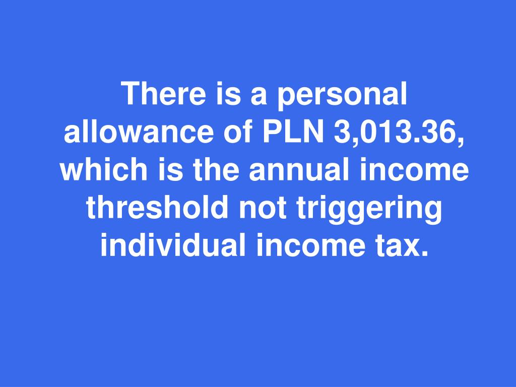 There is a personal allowance of PLN 3,013.36, which is the annual income threshold not triggering individual income tax.