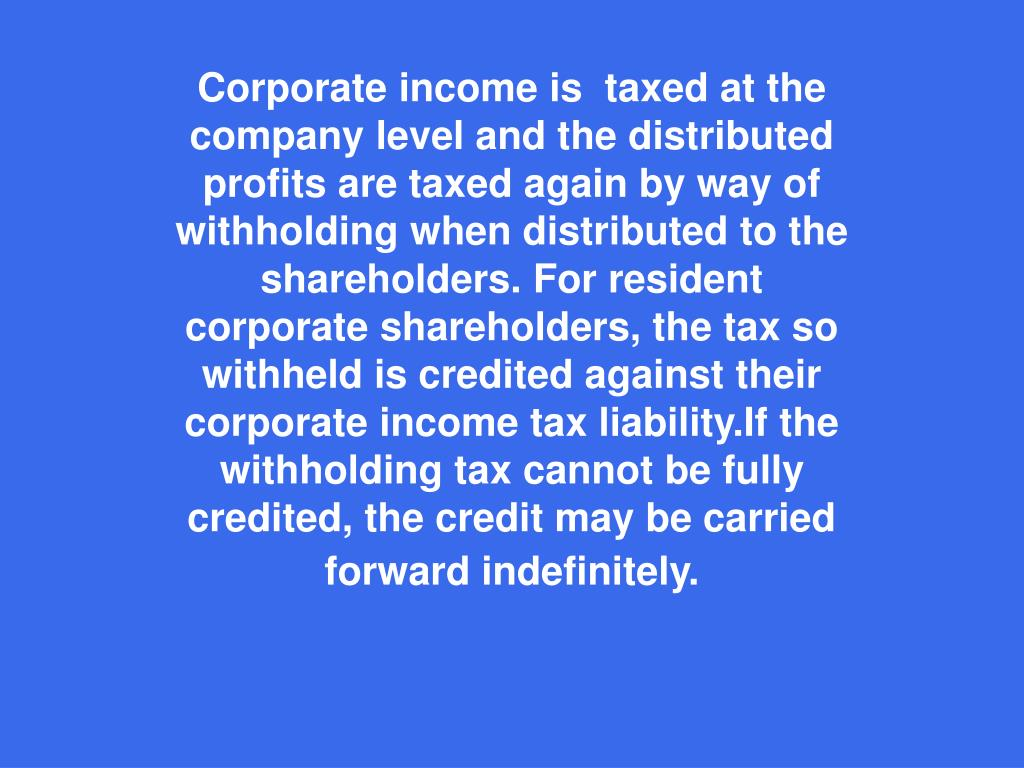 Corporate income is  taxed at the company level and the distributed profits are taxed again by way of withholding when distributed to the shareholders. For resident corporate shareholders, the tax so withheld is credited against their corporate income tax liability.If the withholding tax cannot be fully credited, the credit may be carried forward indefinitely.
