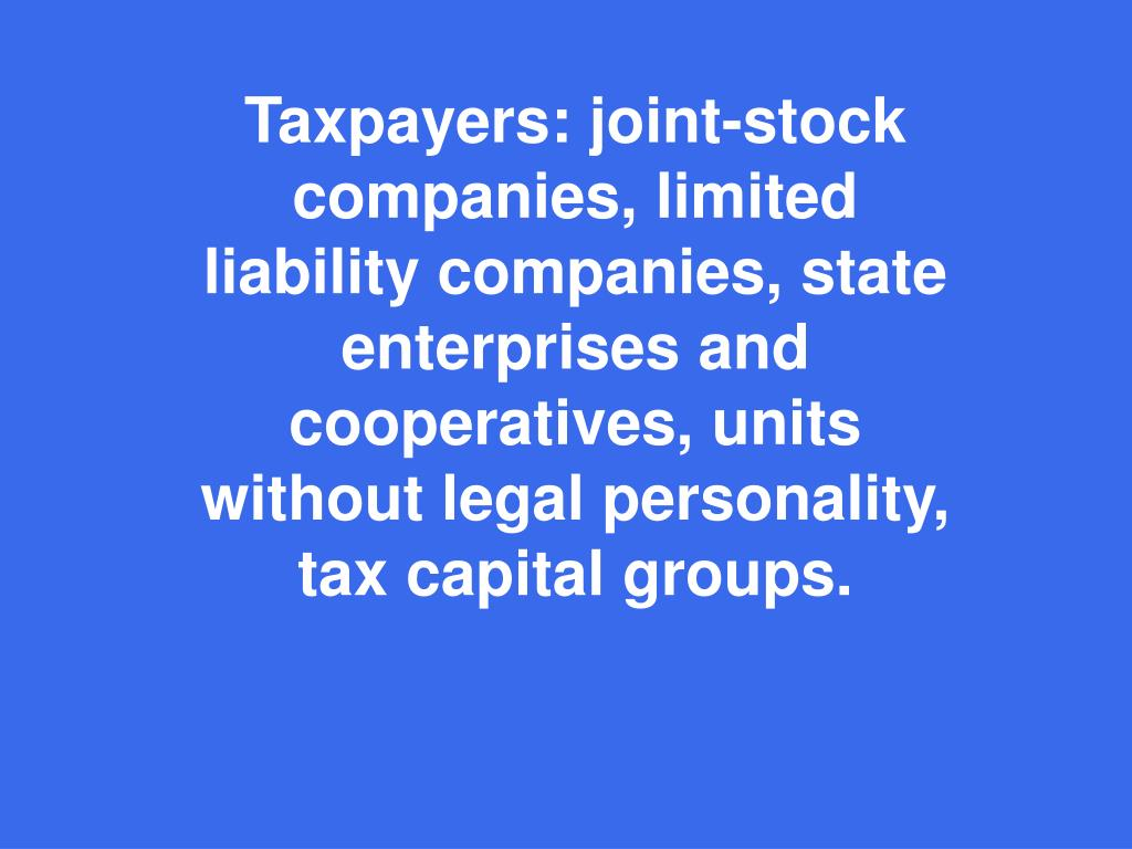 Taxpayers: joint-stock companies, limited liability companies, state enterprises and cooperatives, units without legal personality, tax capital group