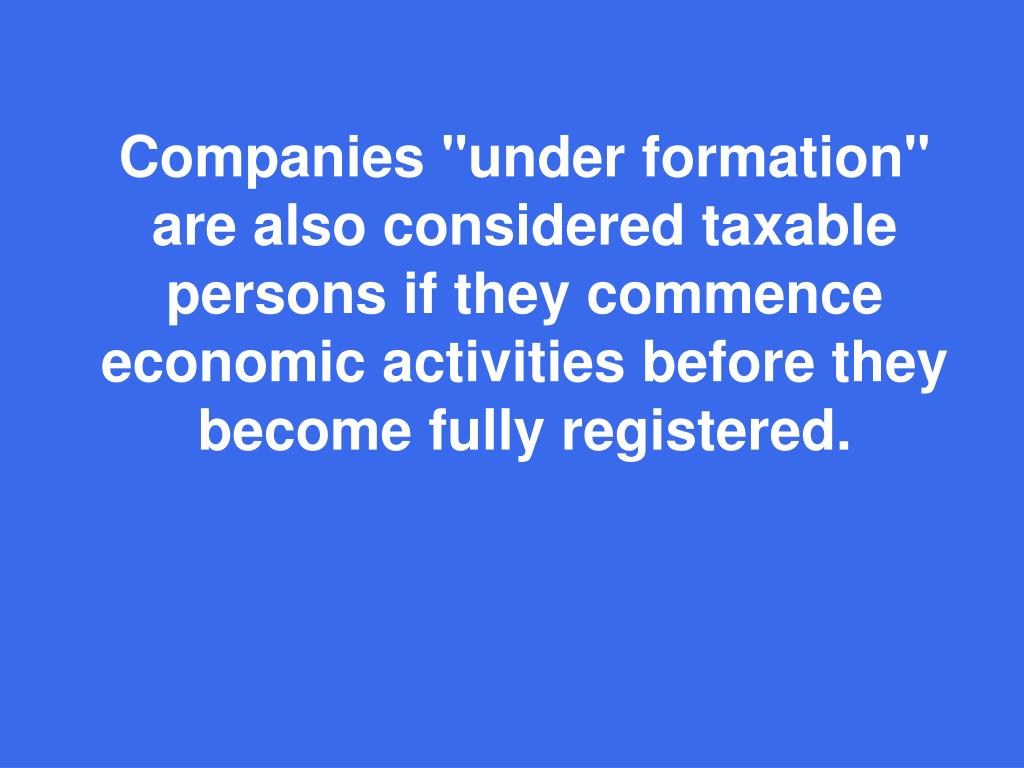 "Companies ""under formation"" are also considered taxable persons if they commence economic activities before they become fully registered."