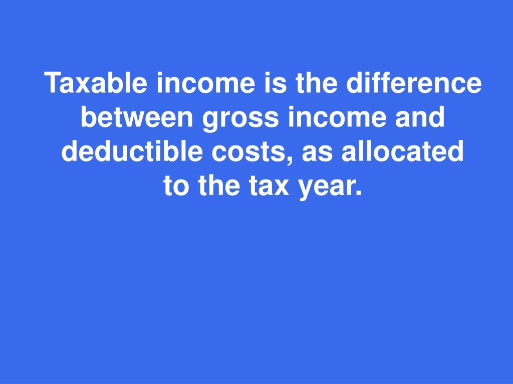 Taxable income is the difference between gross income and deductible costs, as allocated to the tax year.