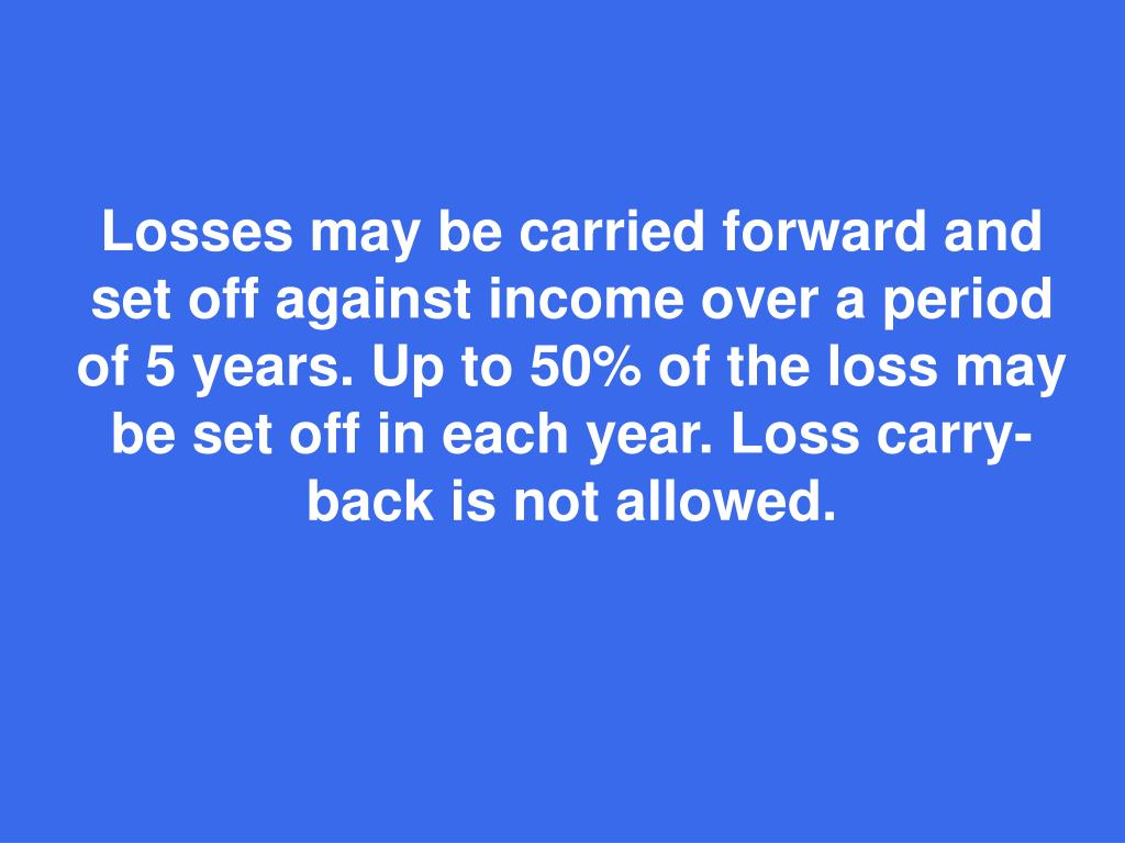 Losses may be carried forward and set off against income over a period of 5 years. Up to 50% of the loss may be set off in each year. Loss carry-back is not allowed.