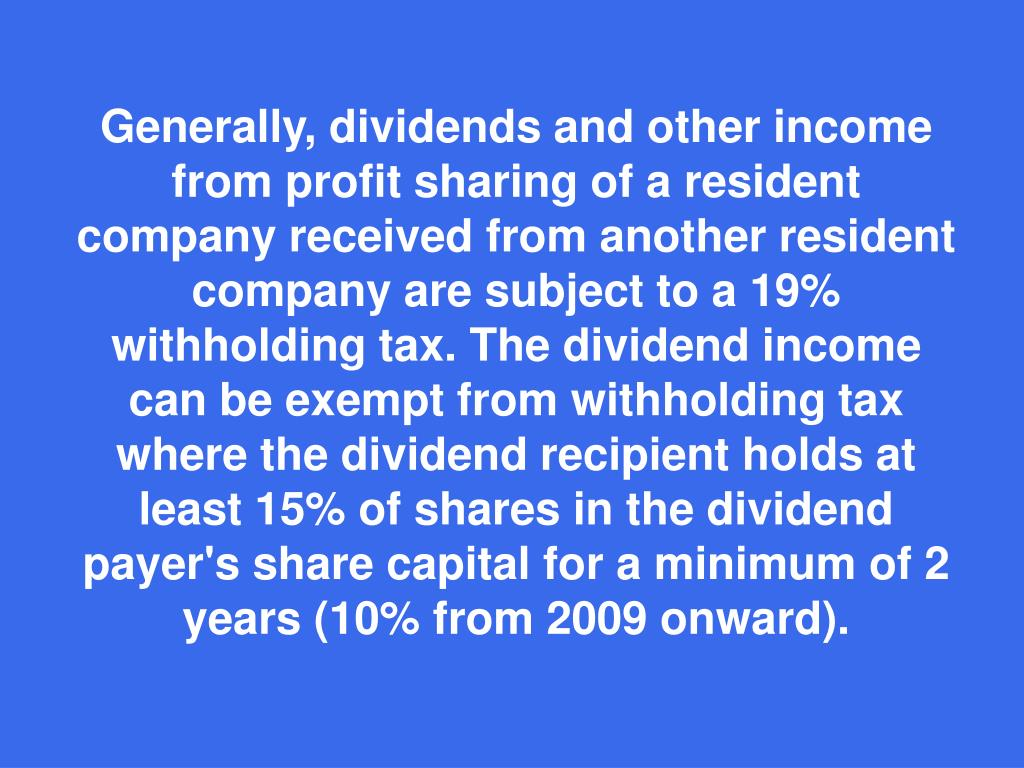 Generally, dividends and other income from profit sharing of a resident company received from another resident company are subject to a 19% withholding tax. The dividend income can be exempt from withholding tax where the dividend recipient holds at least 15% of shares in the dividend payer's share capital for a minimum of 2 years (10% from 2009 onward).