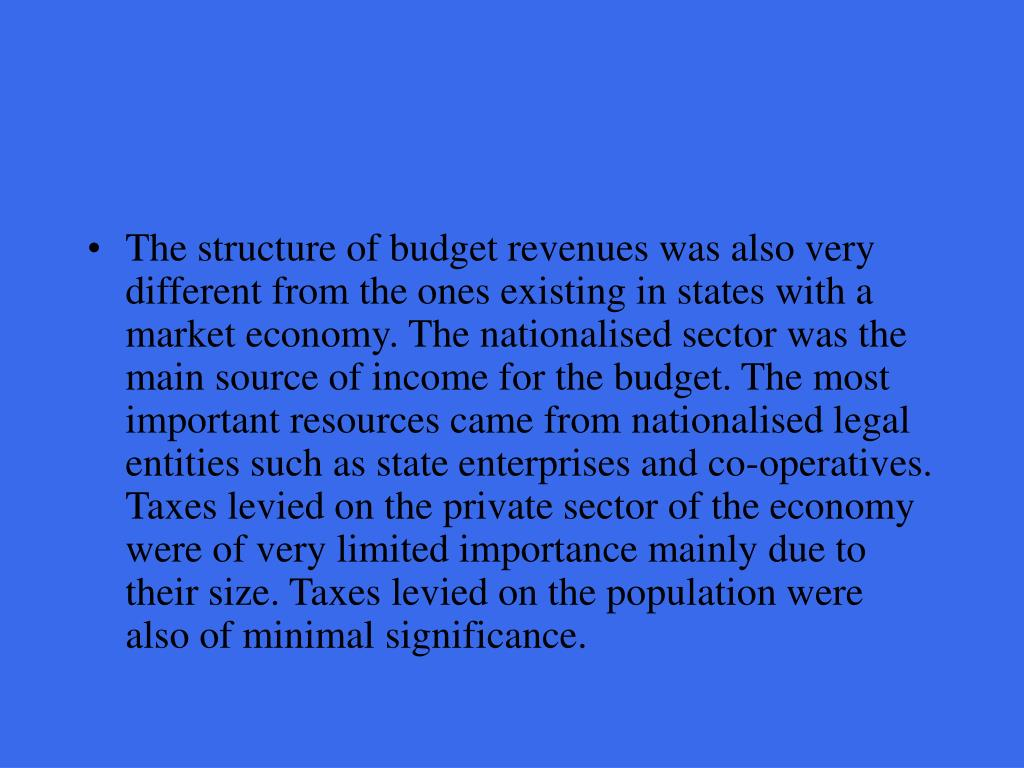 The structure of budget revenues was also very different from the ones existing in states with a market economy. The nationalised sector was the main source of income for the budget. The most important resources came from nationalised legal entities such as state enterprises and co-operatives. Taxes levied on the private sector of the economy were of very limited importance mainly due to their size. Taxes levied on the population were also of minimal significance.