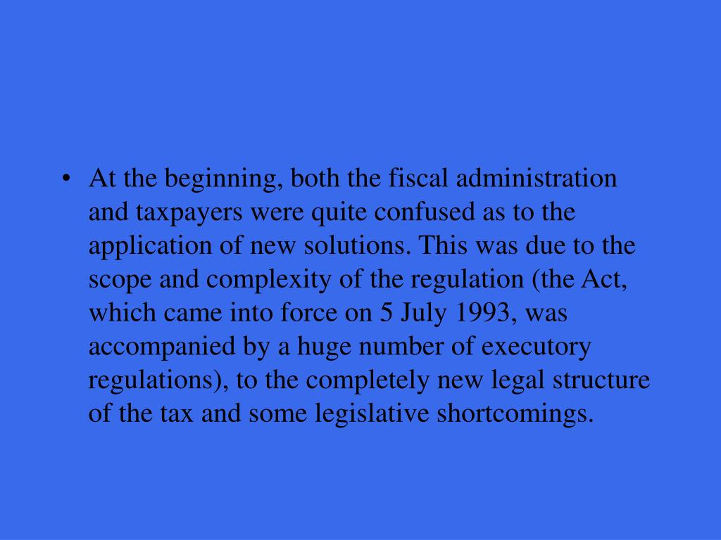 At the beginning, both the fiscal administration and taxpayers were quite confused as to the application of new solutions. This was due to the scope and complexity of the regulation (the Act, which came into force on 5 July 1993, was accompanied by a huge number of executory regulations), to the completely new legal structure of the tax and some legislative shortcomings.