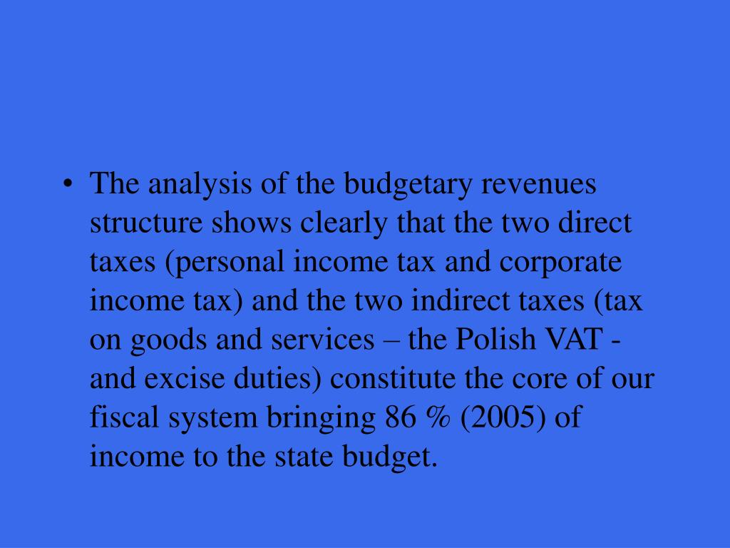 The analysis of the budgetary revenues structure shows clearly that the two direct taxes (personal income tax and corporate income tax) and the two indirect taxes (tax on goods and services – the Polish VAT - and excise duties) constitute the core of our fiscal system bringing
