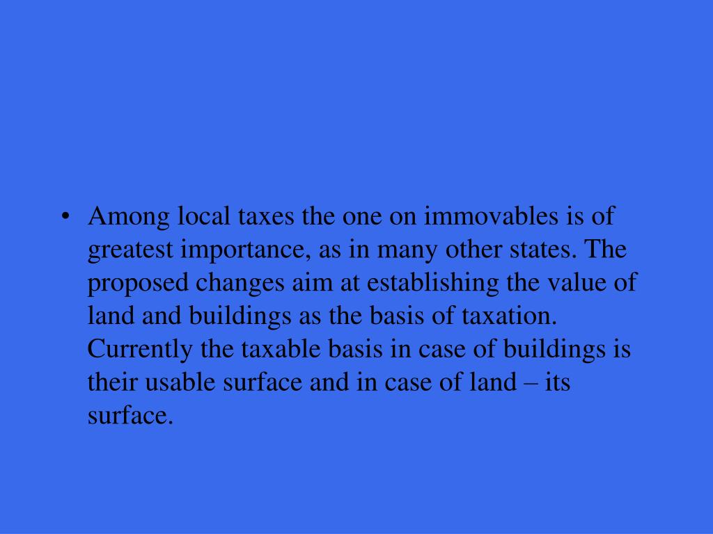 Among local taxes the one on immovables is of greatest importance, as in many other states. The proposed changes aim at establishing the value of land and buildings as the basis of taxation. Currently the taxable basis in case of buildings is their usable surface and in case of land – its surface.