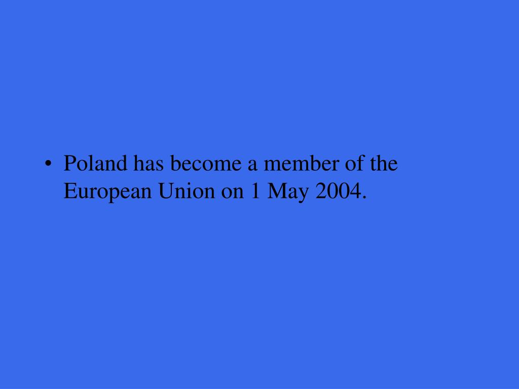 Poland has become a member of the European Union on 1 May 2004.