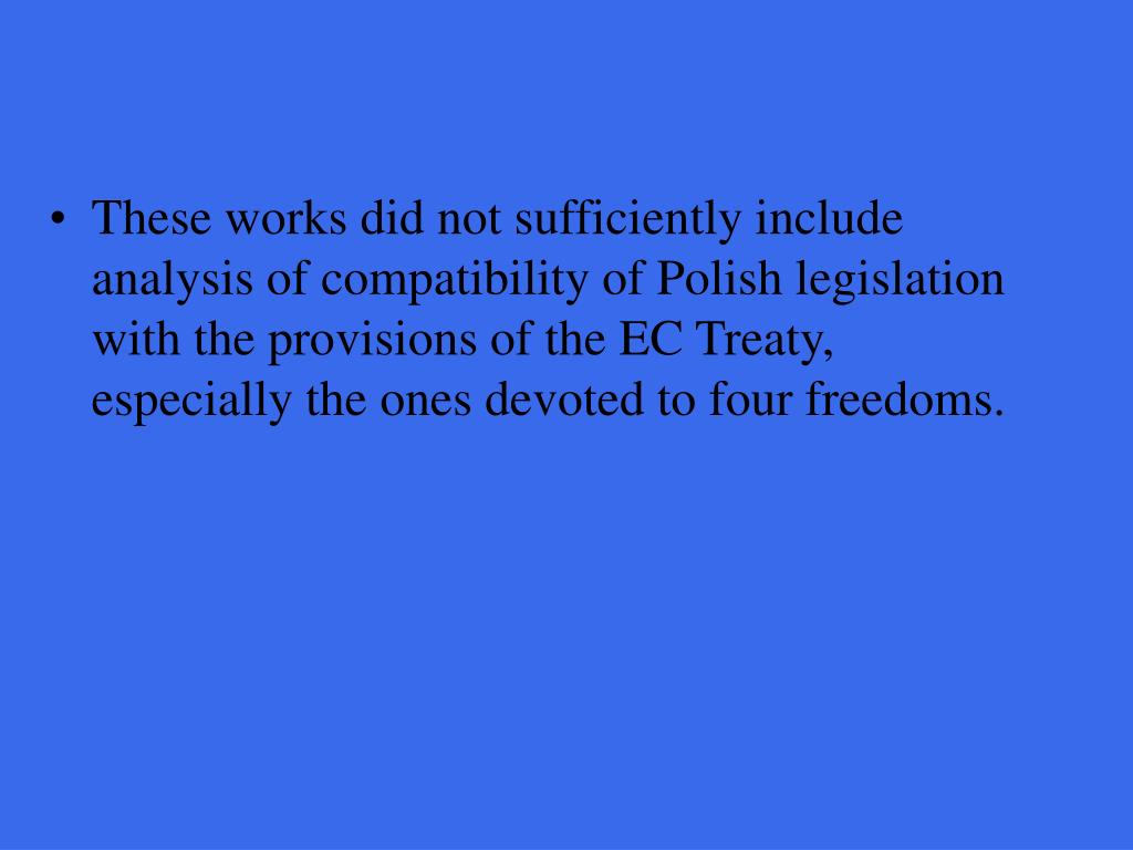 These works did not sufficiently include analysis of compatibility of Polish legislation with the provisions of the EC Treaty, especially the ones devoted to four freedoms.