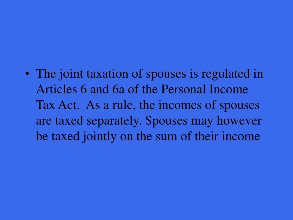 The joint taxation of spouses is regulated in Articles 6 and 6a of the Personal Income Tax Act.  As a rule, the incomes of spouses are taxed separately. Spouses may however be taxed jointly on the sum of their income