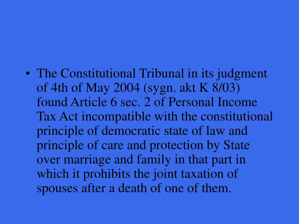 The Constitutional Tribunal in its judgment of 4th of May 2004 (sygn. akt K 8/03) found Article 6 sec. 2 of Personal Income Tax Act incompatible with the constitutional principle of democratic state of law and principle of care and protection by State over marriage and family in that part in which it prohibits the joint taxation of spouses after a death of one of them.