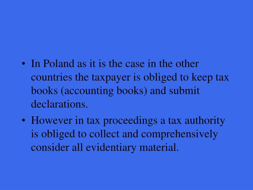 In Poland as it is the case in the other countries the taxpayer is obliged to keep tax books (accounting books) and submit declarations.