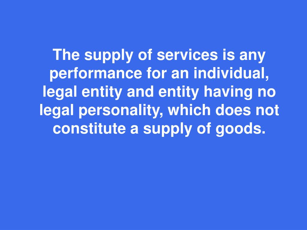 The supply of services is any performance for an individual, legal entity and entity having no legal personality, which does not constitute a supply of goods.