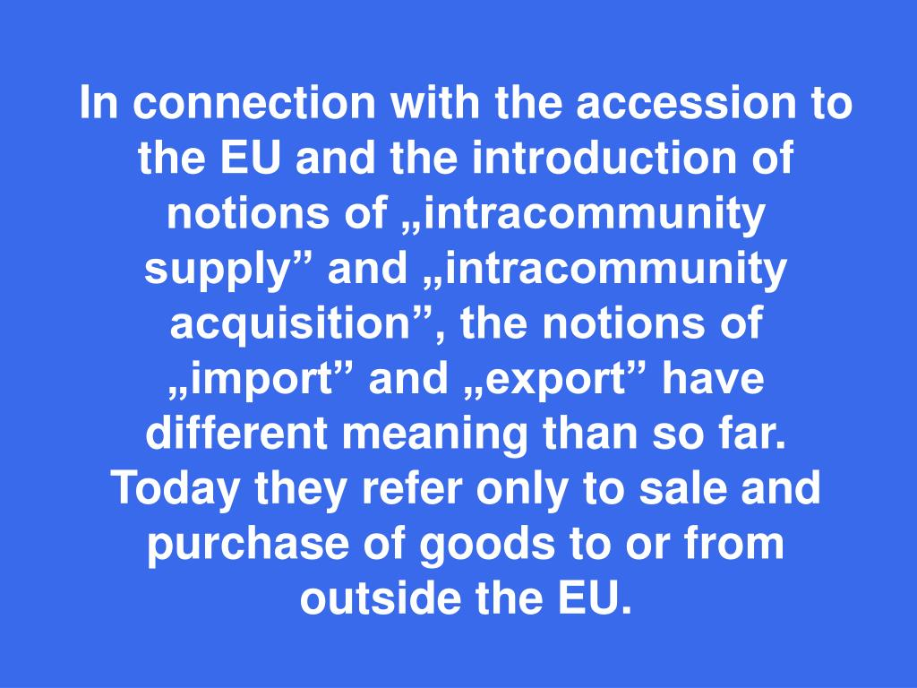 "In connection with the accession to the EU and the introduction of notions of ""intracommunity supply"" and ""intracommunity acquisition"", the notions of ""import"" and ""export"" have different meaning than so far. Today they refer only to sale and purchase of goods to or from"