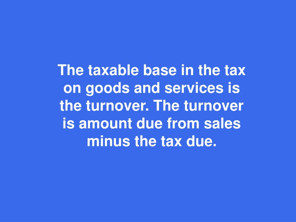 The taxable base in the tax on goods and services is the turnover. The turnover is amount due from sales minus the tax due.
