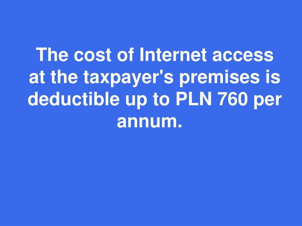 The cost of Internet access at the taxpayer's premises is deductible up to PLN 760 per annum.