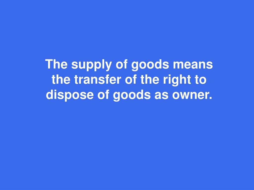 The supply of goods means the transfer of the right to dispose of goods as owner.