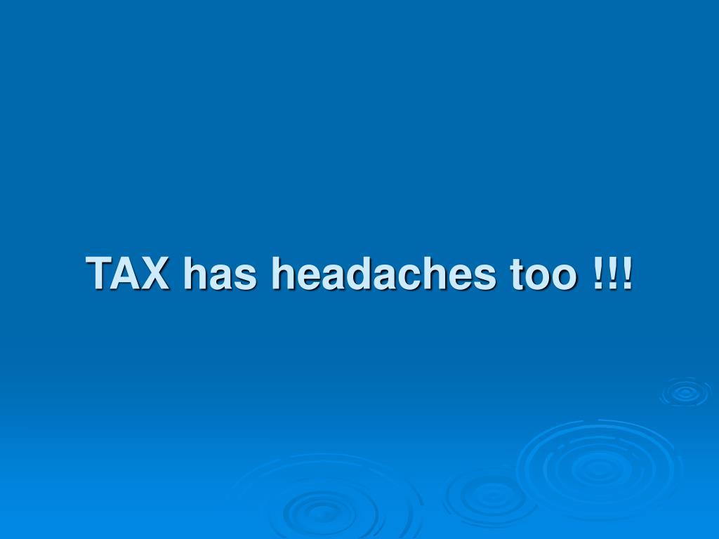 TAX has headaches too !!!