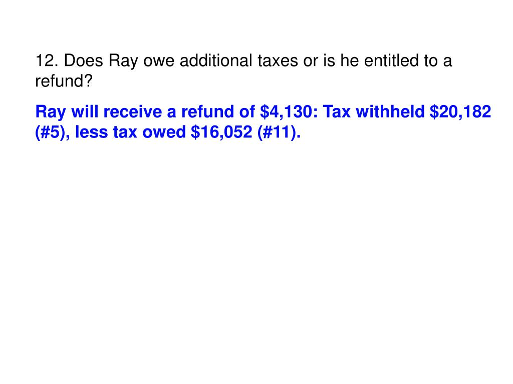 12. Does Ray owe additional taxes or is he entitled to a refund?
