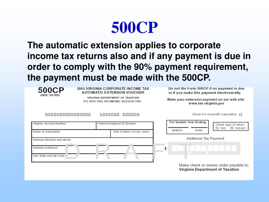 The automatic extension applies to corporate income tax returns also and if any payment is due in order to comply with the 90% payment requirement, the payment must be made with the 500CP.