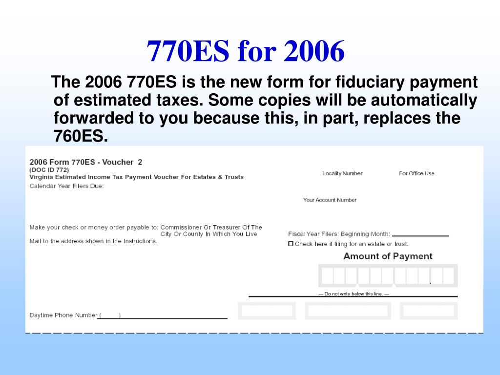 The 2006 770ES is the new form for fiduciary payment of estimated taxes. Some copies will be automatically forwarded to you because this, in part, replaces the 760ES.