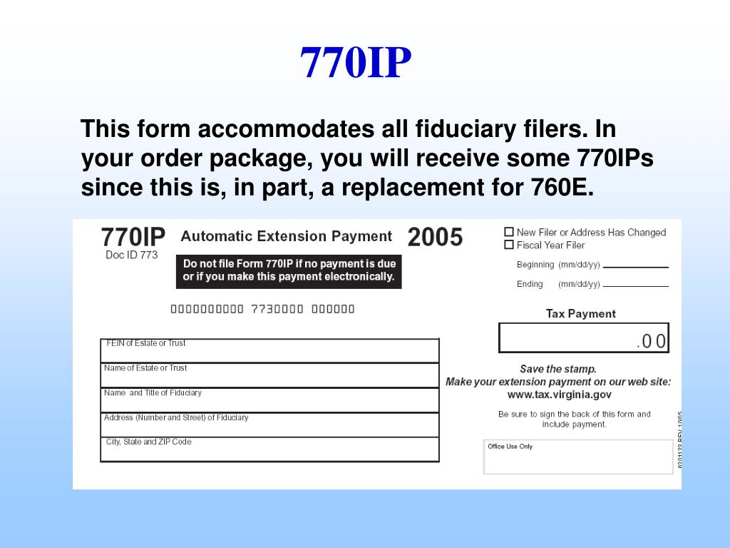 This form accommodates all fiduciary filers. In your order package, you will receive some 770IPs since this is, in part, a replacement for 760E.
