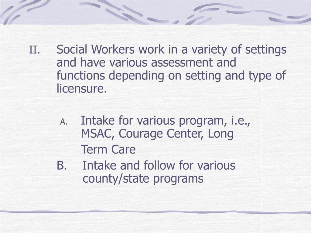 Social Workers work in a variety of settings and have various assessment and functions depending on setting and type of licensure.