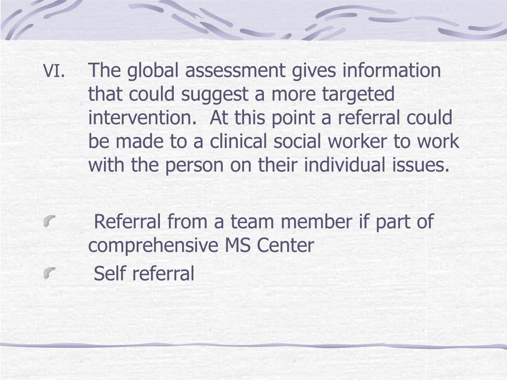 The global assessment gives information that could suggest a more targeted intervention.  At this point a referral could be made to a clinical social worker to work with the person on their individual issues.
