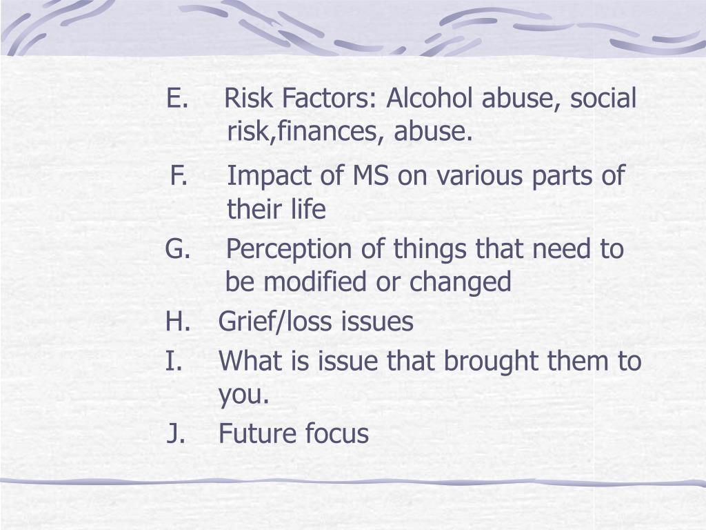 E.    Risk Factors: Alcohol abuse, social         risk,finances, abuse.