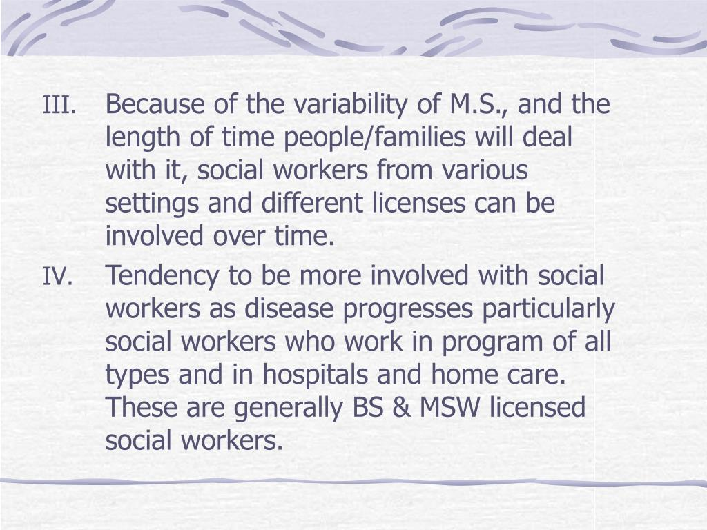 Because of the variability of M.S., and the length of time people/families will deal with it, social workers from various settings and different licenses can be involved over time.