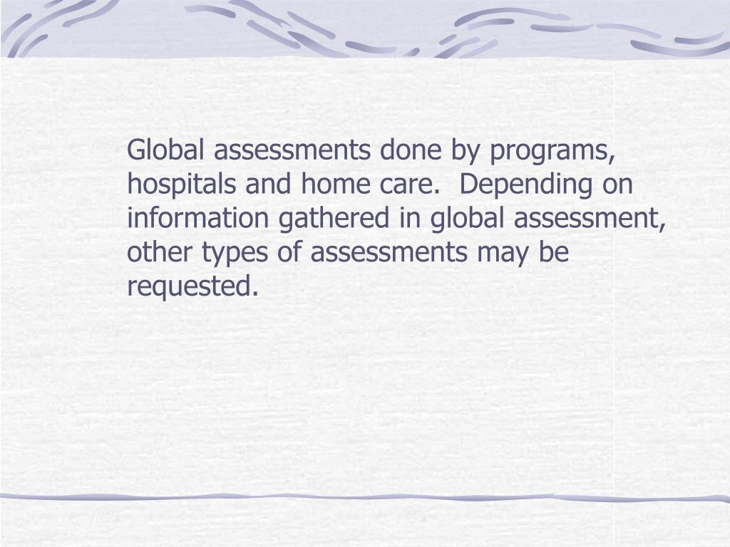 Global assessments done by programs, hospitals and home care.  Depending on information gathered in global assessment, other types of assessments may be requested.