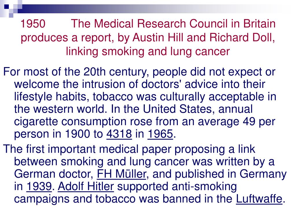 1950   The Medical Research Council in Britain produces a report, by Austin Hill and Richard Doll, linking smoking and lung cancer