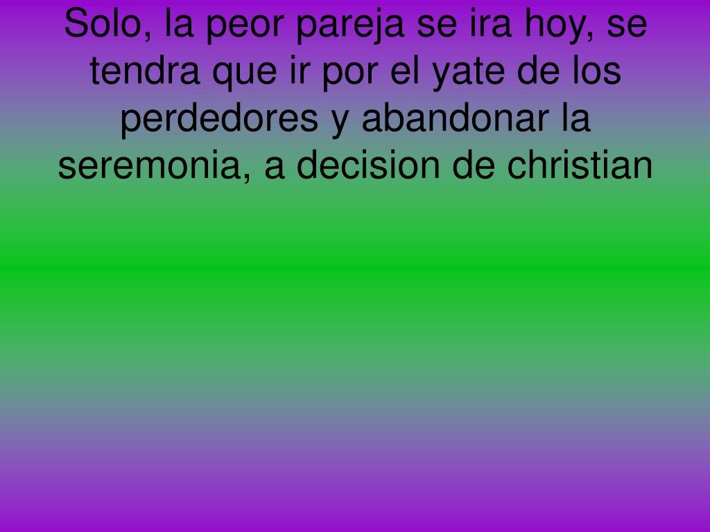 Solo, la peor pareja se ira hoy, se tendra que ir por el yate de los perdedores y abandonar la seremonia, a decision de christian