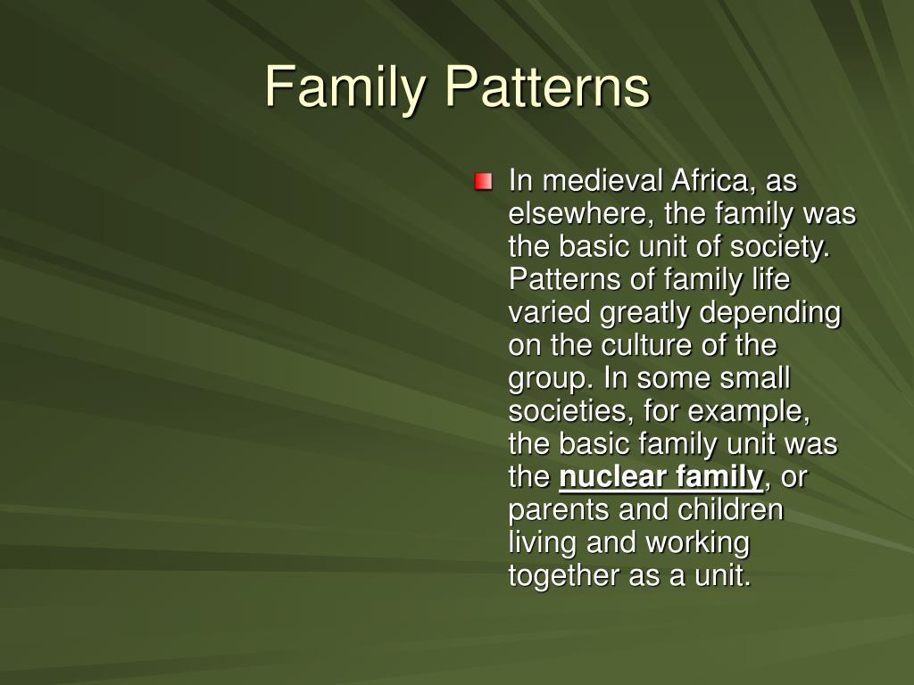 In medieval Africa, as elsewhere, the family was the basic unit of society. Patterns of family life varied greatly depending on the culture of the group. In some small societies, for example, the basic family unit was the