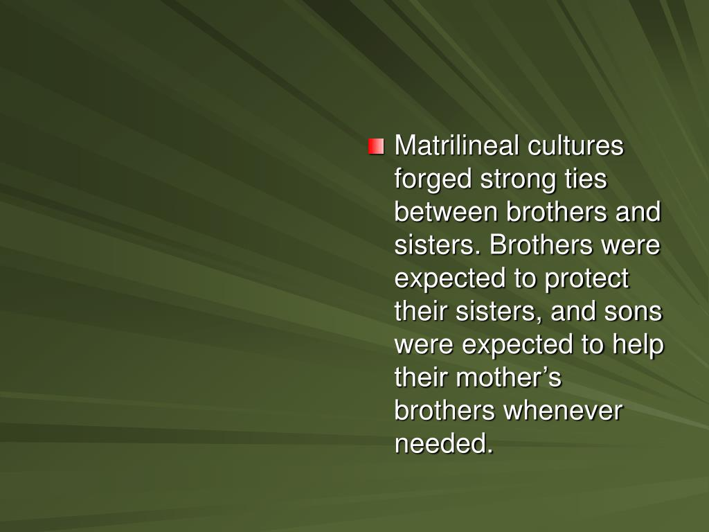 Matrilineal cultures forged strong ties between brothers and sisters. Brothers were expected to protect their sisters, and sons were expected to help their mother's brothers whenever needed.