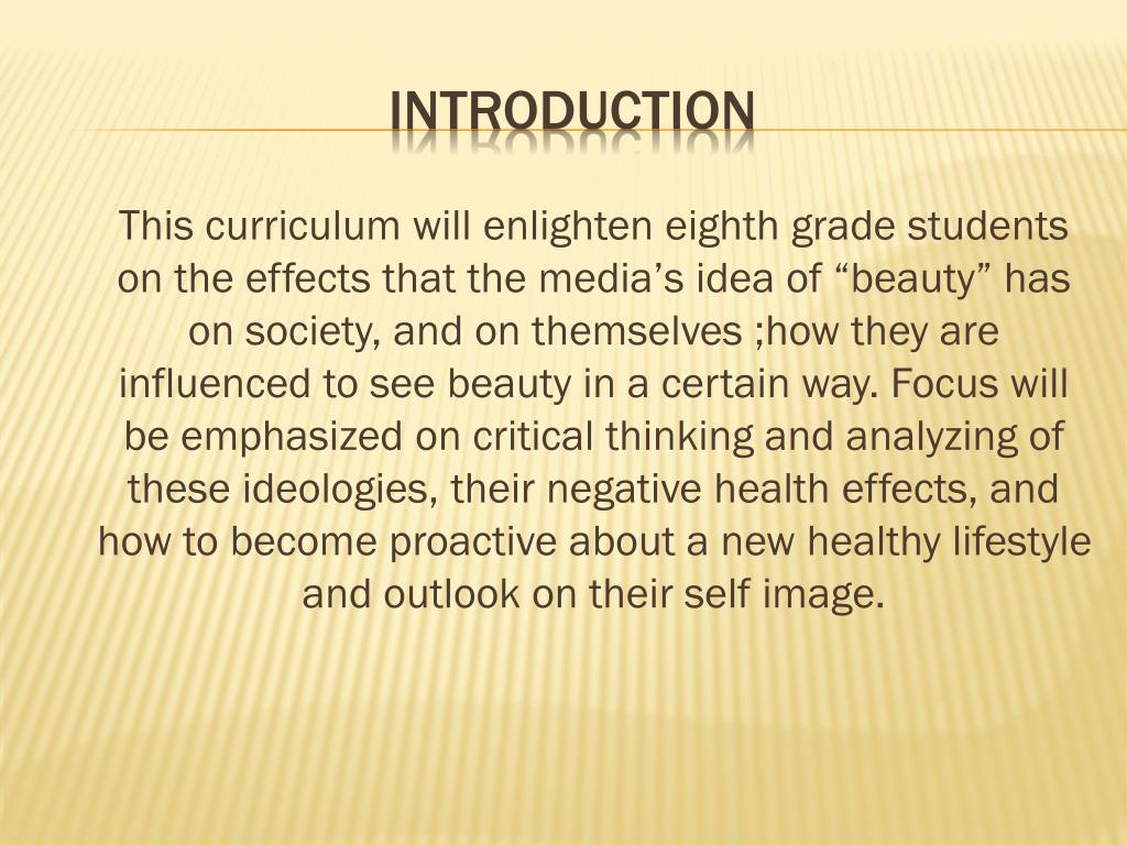 "This curriculum will enlighten eighth grade students on the effects that the media's idea of ""beauty"" has on society, and on themselves ;how they are influenced to see beauty in a certain way. Focus will be emphasized on critical thinking and analyzing of these ideologies, their negative health effects, and how to become proactive about a new healthy lifestyle and outlook on their self image."